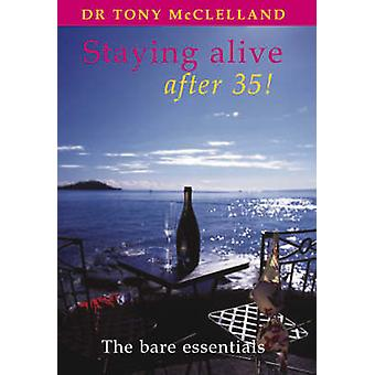 Staying Alive After 35 - The Bare Essentials by Tony McClelland - 9781