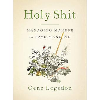 Holy Shit - Managing Manure to Save Mankind by Gene Logsdon - 97816035