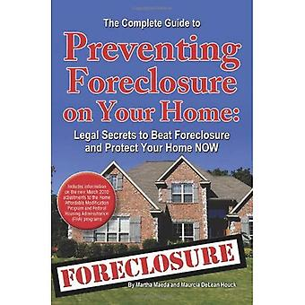 The Complete Guide to Preventing Foreclosure on Your Home: Legal Secrets to Beat Foreclosure and Protect Your Home NOW