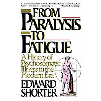 From Paralysis to Fatigue A History of Psychosomatic Illness in the Modern Era by Shorter & Edward