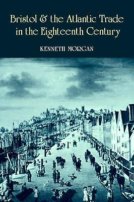 Bristol and the Atlantic Trade in the Eighteenth Century by Morgan & Kenneth