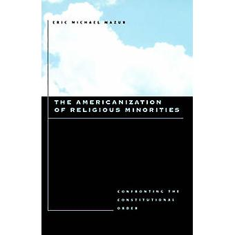 The Americanization of Religious Minorities Confronting the Constitutional Order by Mazur & Eric Michael