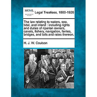 The law relating to waters sea tidal and inland  including rights and duties of riparian owners canals fishery navigation ferries bridges and tolls and rates thereon. by Coulson & H. J. W.