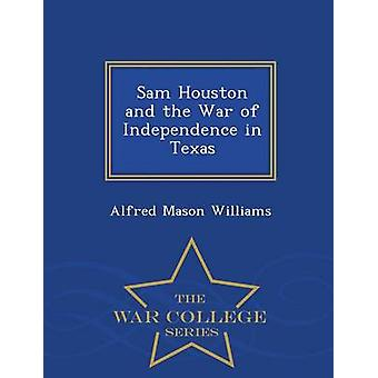 Sam Houston and the War of Independence in Texas  War College Series by Williams & Alfred Mason