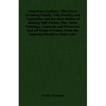 American Cookery  The Art of Dressing Viands Fish Poultry and Vegetables and the Best Modes of Making PuffPastes Pies Tarts Puddings Custards and Preserves And all Kinds of Cakes From the Im by Simmons & Amelia