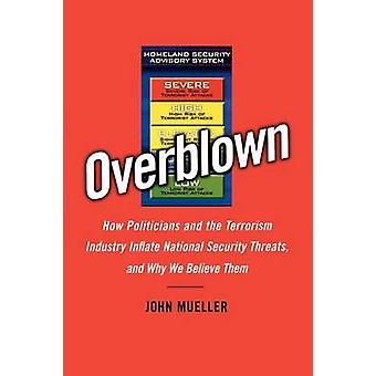 Overblown How Politicians and the Terrorism Industry Inflate National Security Threats and Why We Believe Them by Mueller & John