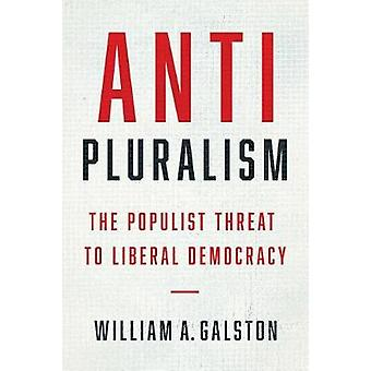 Anti-Pluralism - The Populist Threat to Liberal Democracy by William A