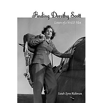 Finding Dorothy Scott - Letters of a Wasp Pilot by Sarah Byrn Rickman