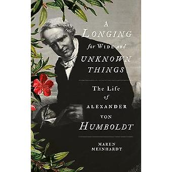 A Longing for Wide and Unknown Things - The Life of Alexander von Humb