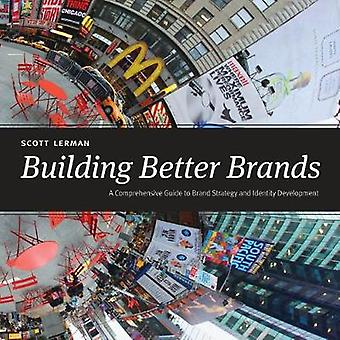 Building Better Brands - A Comprehensive Guide to Brand Strategy and I