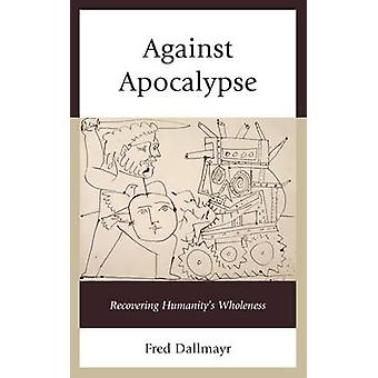 Against Apocalypse - Recovering Humanity's Wholeness by Fred Dallmayr