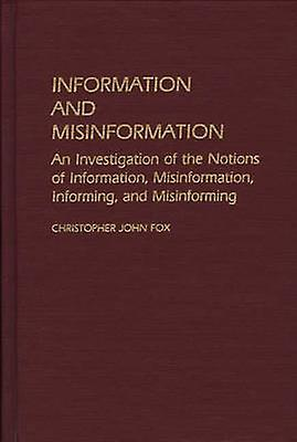 Information and Misinformation An Investigation of the Notions of Information Misinformation Informing and Misinforming by Fox & Christopher John