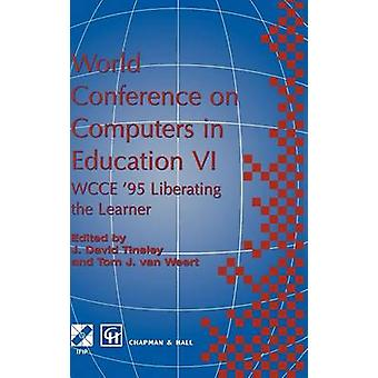 World Conference on Computers in Education VI  WCCE 95 Liberating the Learner Proceedings of the sixth IFIP World Conference on Computers in Education 1995 by Tinsley & David