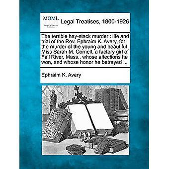 Fruktansvärda höstacken mord liv och rättegången mot den Rev. Ephraim K. Avery för mordet på den unga och vackra Miss Sarah M. Cornell en fabrik flicka i Fall River Mass. vars böjelser han w av Avery & Efraim K.