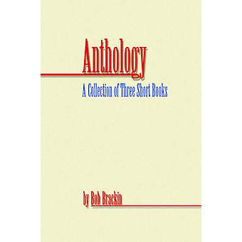 Anthology  A Collection of Three Short Books by Bob Brackin by Brackin & Bob