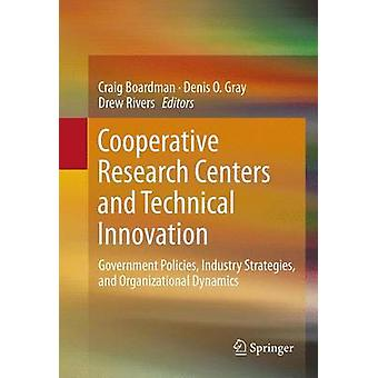 Cooperative Research Centers and Technical Innovation  Government Policies Industry Strategies and Organizational Dynamics by Boardman & Craig