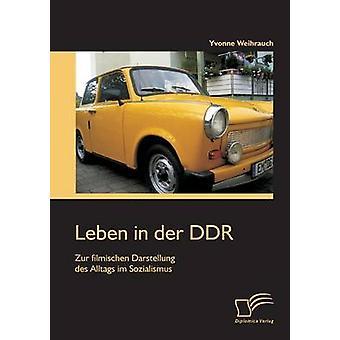 Leben in der DDR Zur filmischen im Darstellung des Alltags Sozialismus da Yvonne & Weihrauch