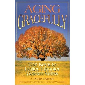 Aging Gracefully - The Keys to Holier - Happier Golden Years by J Dani