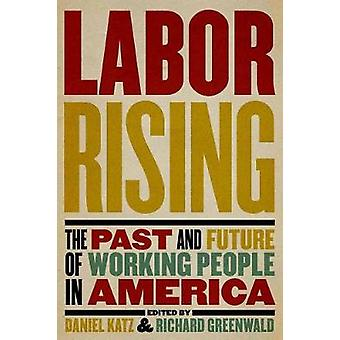 Labor Rising - The Past and Future of Working People in America by Ric