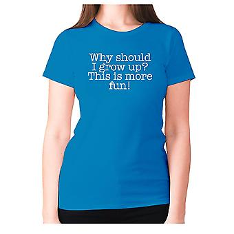 Womens funny t-shirt slogan tee ladies novelty humour - Why should I grow up This is more fun