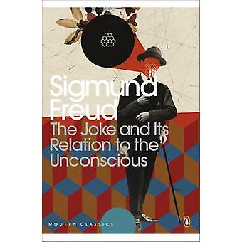 The Joke and Its Relation to the Unconscious by Sigmund Freud & John Carey & Joyce Crick