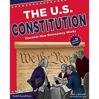 The U.S. Constitution - Discover How Democracy Works by Carla Mooney -
