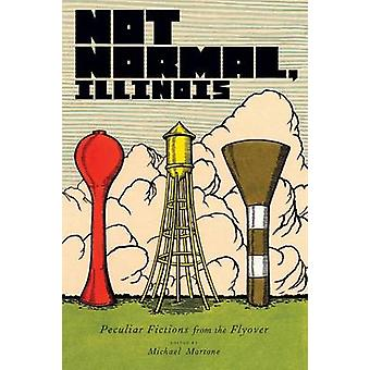 Not Normal Illinois Peculiar Fictions from the Flyover by Martone & Michael