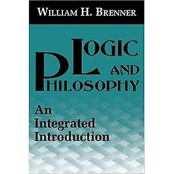Logic and Philosophy An Integrated Introduction by Brenner & William H.