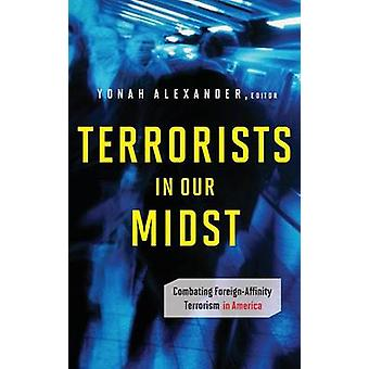 Terrorists in Our Midst Combating ForeignAffinity Terrorism in America by Alexander & Yonah