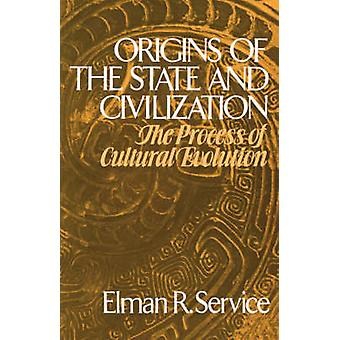 Origins of the State and Civilization The Process of Cultural Evolution by Service & Elman Rogers