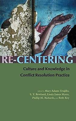 ReCentering Culture and Knowledge in Conflict Resolution Practice by Trujillo & Mary Adams