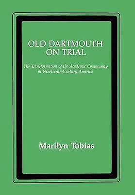 Old Dartmouth on Trial The Transformation of the Academic Community in NineteenthCentury America by Tobias & Marilyn