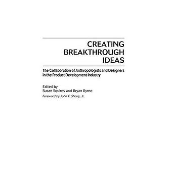Creating Breakthrough Ideas The Collaboration of Anthropologists and Designers in the Product Development Industry by Squires & Susan