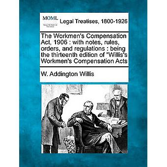 The Workmens Compensation Act 1906  with notes rules orders and regulations  being the thirteenth edition of Williss Workmens Compensation Acts by Willis & W. Addington