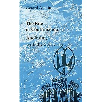 The Rite of Confirmation Anointing with the Spirit by Austin & Gerard