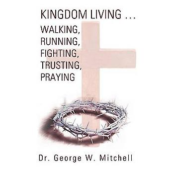 Kingdom Living...Walking Running Fighting Trusting Praying by Mitchell & George W.