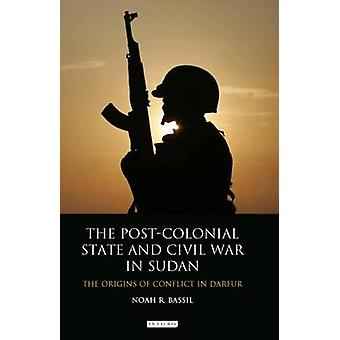 PostColonial State and Civil War in Sudan by Noah R Bassil