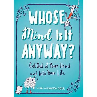 Whose Mind is it Anyway? - Get Out of Your Head and into Your Life by