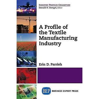 A Profile of the Textile Manufacturing Industry by Parrish & Erin D.