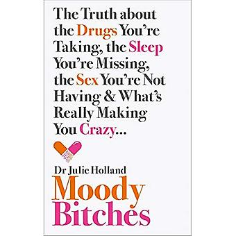 Moody b*tches: The Truth about the Drugs You're Taking, the Sleep You're Missing, the Sex You're Not Having and...