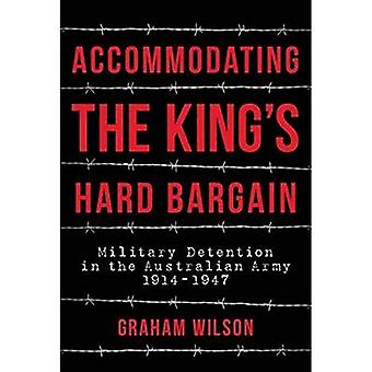 Accommodating the King's Hard Bargain: Military Detention in the Australian� Army 1914 - 1947