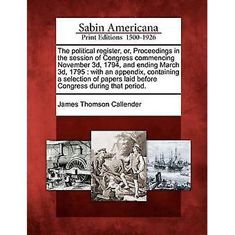 السجل السياسي أو الدعوى في جلسة للكونغرس اعتبارا من 3 نوفمبر 1794 والمنتهى في 3 مارس 1795 مع ملحق يحتوي على مجموعة مختارة أوراق وضعت من قبل الكونغرس المدة قبل كالندر & جيمس تومسون