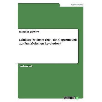 Schillers Wilhelm Tell  Ein Gegenmodell zur Franzsischen Revolution by Eichhorn & Franziska