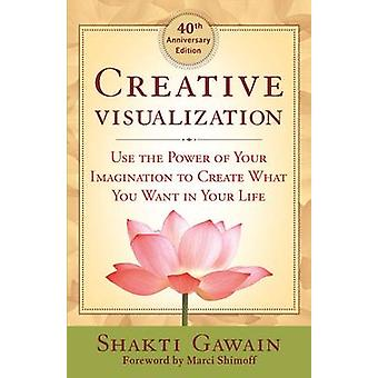 Creative Visualization - Use the Power of Your Imagination to Create W