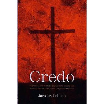 Credo - Historical and Theological Guide to Creeds and Confessions of