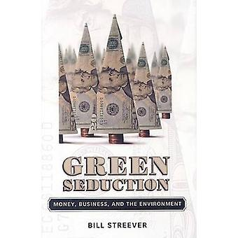 Green Seduction - Money - Business - and the Environment by Bill Stree