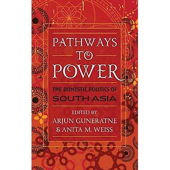 Pathways to Power The Domestic Politics of South Asia by Guneratne & Arjun