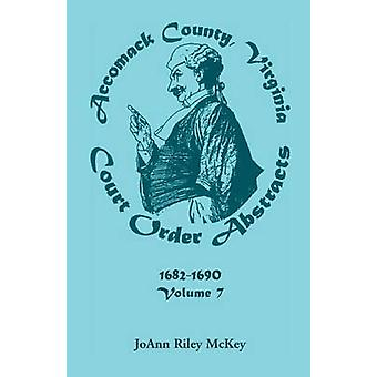 Accomack County Virginia Court Order Abstracts Volume 7 16821690 by McKey & JoAnn Riley