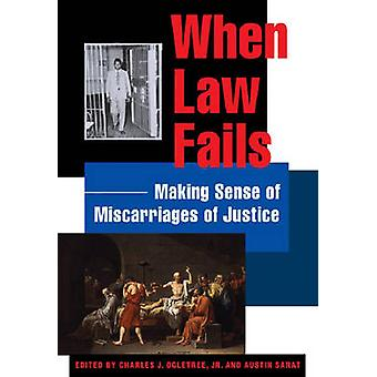 When Law Fails Making Sense of Miscarriages of Justice by Ogletree & Charles J. & Jr.
