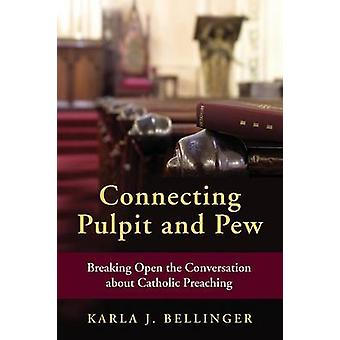 Connecting Pulpit and Pew Breaking Open the Conversation about Catholic Preaching by Bellinger & Karla J
